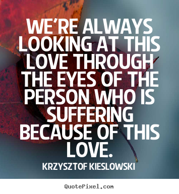 Love quotes - We're always looking at this love through..