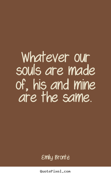 Love quotes - Whatever our souls are made of, his and mine are the same.