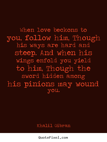 Khalil Gibran photo quote - When love beckons to you, follow him, though his ways are hard and.. - Love quotes