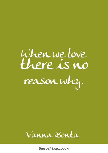 When we love there is no reason why. Vanna Bonta top love quotes