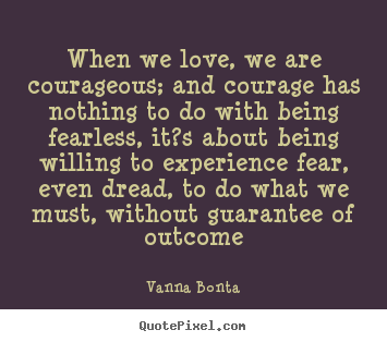 Vanna Bonta image quotes - When we love, we are courageous; and courage has nothing to do with.. - Love quote