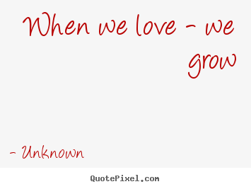 unknown picture quotes when we love we grow love quotes