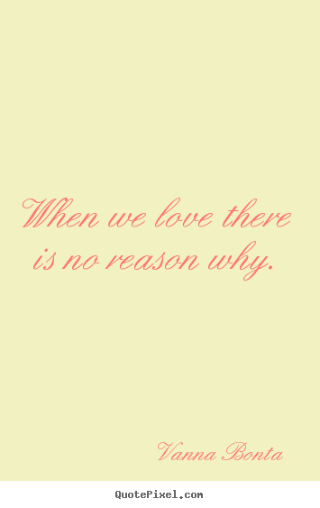 When we love there is no reason why. Vanna Bonta  love sayings