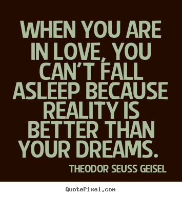 When you are in love, you can't fall asleep because reality is better.. Theodor Seuss Geisel good love quotes