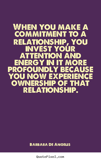 Love quotes - When you make a commitment to a relationship, you..