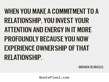 Sayings about love - When you make a commitment to a relationship, you invest..