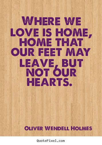 Where we love is home, home that our feet may.. Oliver Wendell Holmes love quote