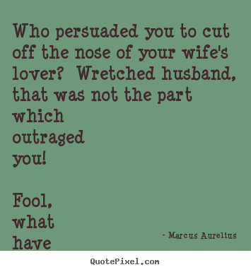 Marcus Aurelius picture quotes - Who persuaded you to cut off the nose of your.. - Love quotes
