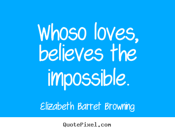 Whoso loves, believes the impossible. Elizabeth Barret Browning top love quotes