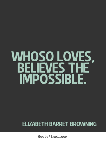 Make personalized picture sayings about love - Whoso loves, believes the impossible.