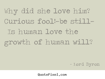 Why did she love him? curious fool!—be still—.. Lord Byron famous love quotes