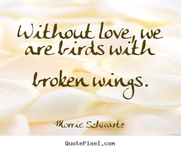 Sayings About Love   Without Love, We Are Birds With Broken Wings.
