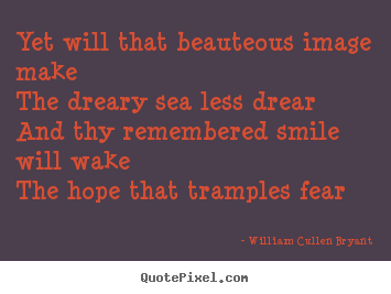 Yet will that beauteous image makethe dreary.. William Cullen Bryant top love quotes