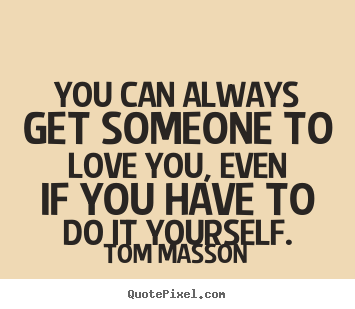 Tom massons famous quotes quotepixel love quotes you can always get someone to love you even if you have solutioingenieria Image collections