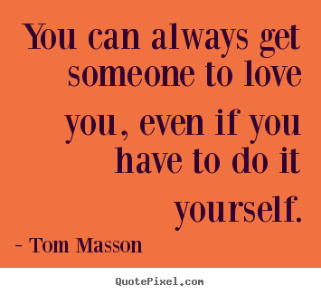 Sayings about love - You can always get someone to love you, even if you have to do it yourself.