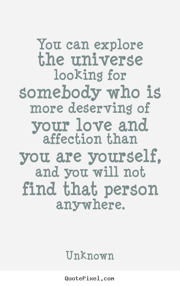 You can explore the universe looking for somebody who is more.. Unknown top love quotes