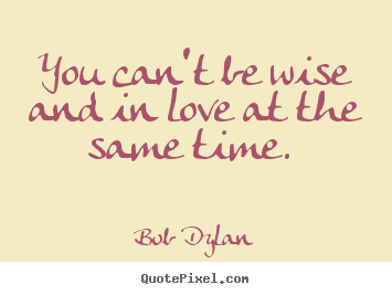 Love sayings - You can't be wise and in love at the same time.