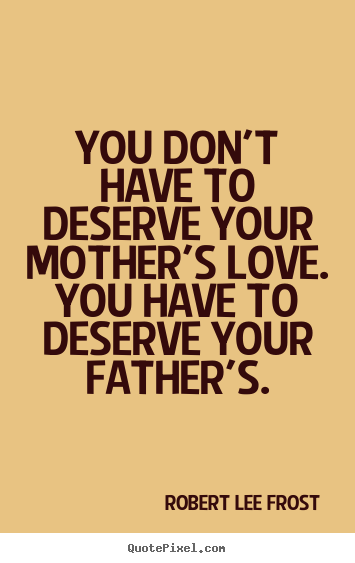 Robert Lee Frost picture quotes - You don't have to deserve your mother's love. you have.. - Love quote