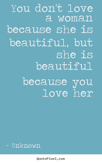 Create custom picture quotes about love - You don't love a woman because she is beautiful, but she is beautiful..