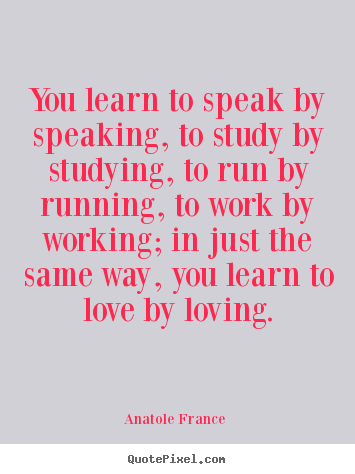 Love quotes - You learn to speak by speaking, to study by studying, to..
