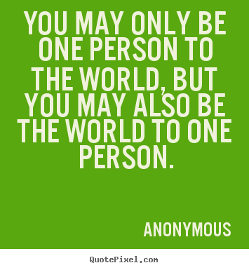 Quote about love - You may only be one person to the world, but you may..