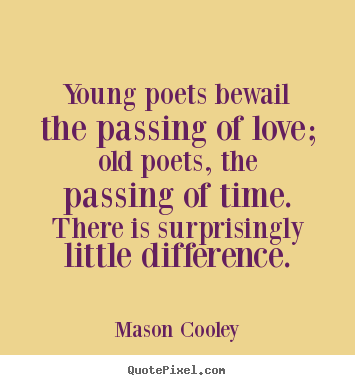 Love quotes - Young poets bewail the passing of love; old poets, the passing..