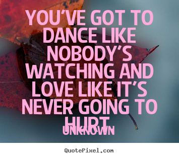 Diy picture quotes about love - You've got to dance like nobody's watching and love like it's..
