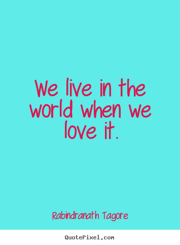 Customize picture quotes about love - We live in the world when we love it.