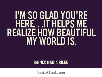 Quotes about love - I'm so glad you're here. . .it helps me realize how beautiful..