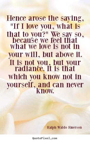 "Quotes about love - Hence arose the saying, ""if i love you, what.."