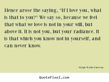 "Ralph Waldo Emerson picture quotes - Hence arose the saying, ""if i love you, what.. - Love quotes"