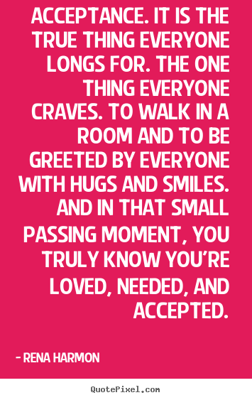 Quote about love - Acceptance. it is the true thing everyone longs for. the one thing..