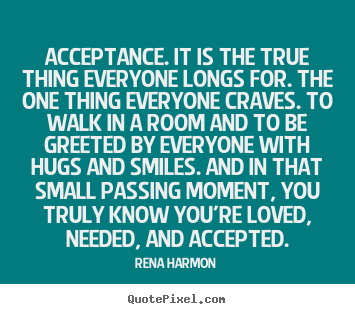 Rena Harmon picture quotes - Acceptance. it is the true thing everyone longs for... - Love quotes