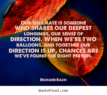 Our soulmate is someone who shares our deepest longings,.. Richard Bach popular love quotes