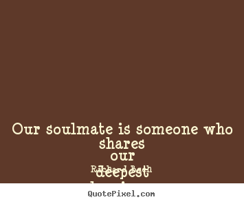 Design your own picture quote about love - Our soulmate is someone who shares our deepest..