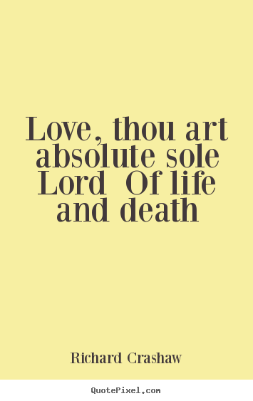 Love Quotes Love Thou Art Absolute Sole Lord Of Life And Death Best Quotes About Love And Death