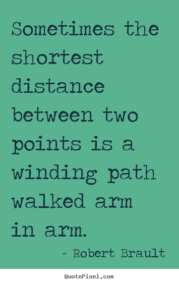 Robert Brault picture quotes - Sometimes the shortest distance between two points is a winding path.. - Love quote