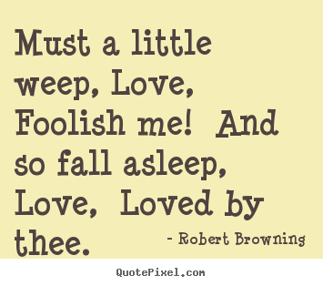 Must a little weep, Love, Foolish me! And so fall asleep, Love, Loved ...