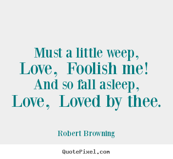 Must a little weep, love, foolish me! and so fall.. Robert Browning  love quotes
