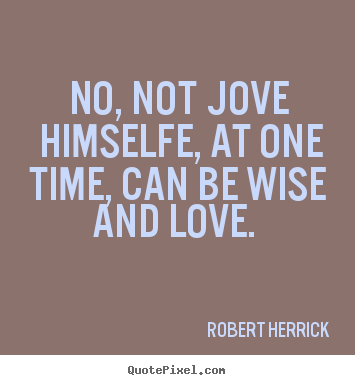 No, not jove himselfe, at one time, can be wise and love.  Robert Herrick popular love quotes