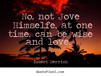 Quotes about love - No, not jove himselfe, at one time, can be wise and love.