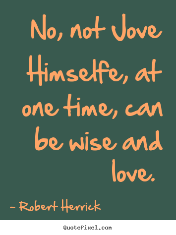 No, not jove himselfe, at one time, can be wise.. Robert Herrick popular love quotes