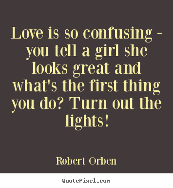 Love quotes - Love is so confusing - you tell a girl she..