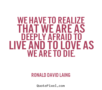 Make personalized poster quotes about love - We have to realize that we are as deeply afraid to live and to love..
