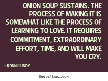 Ronni Lundy picture quotes - Onion soup sustains. the process of making it is somewhat like the.. - Love quote