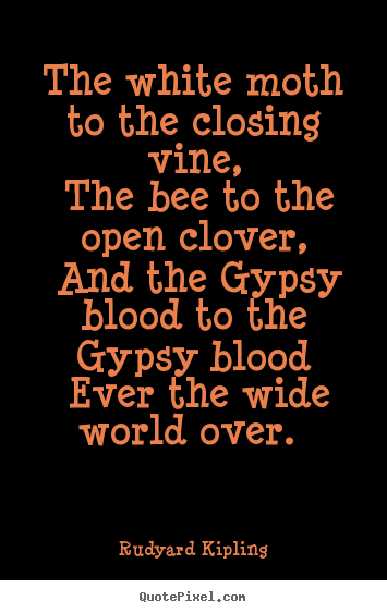 The white moth to the closing vine, the bee to the open clover,.. Rudyard Kipling top love quotes