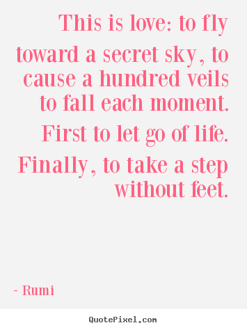 Love quote - This is love: to fly toward a secret sky, to cause a hundred..