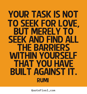 Create picture quotes about love - Your task is not to seek for love ...