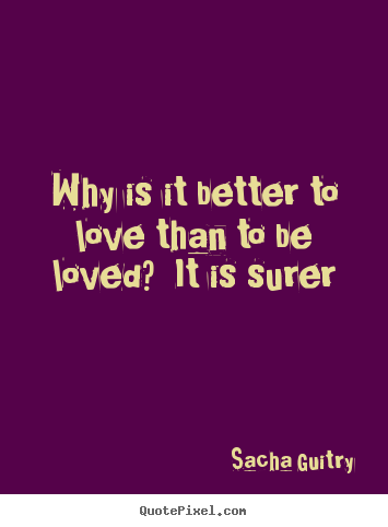 Create your own picture quotes about love - Why is it better to love than to be loved? it is surer