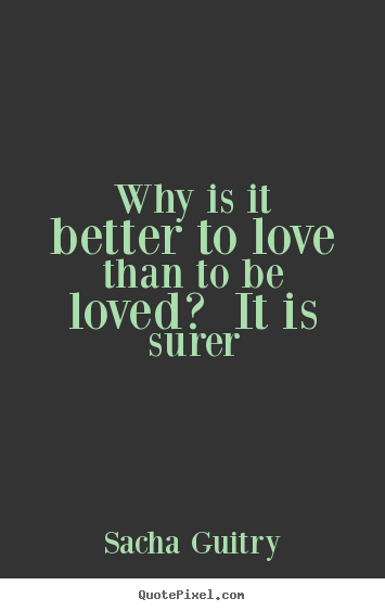 Create your own picture quote about love - Why is it better to love than to be loved? it is surer